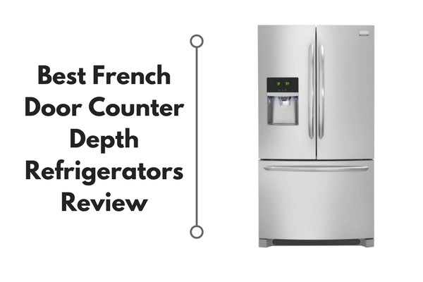 Best Rated Counter Depth French Door Refrigerators 2018 Best French Door Counter Depth Refrigerators Reviews 2018