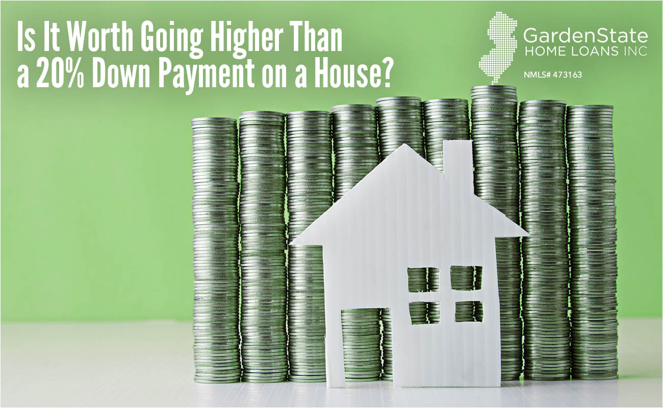 is it worth going higher than a 20 down payment on a house garden state home loans